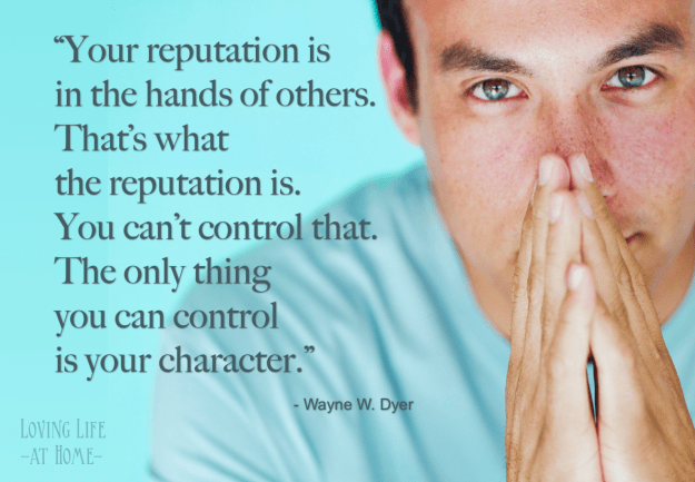 """Your reputation is in the hands of others.... You can't control that. The only thing you can control is your character."""