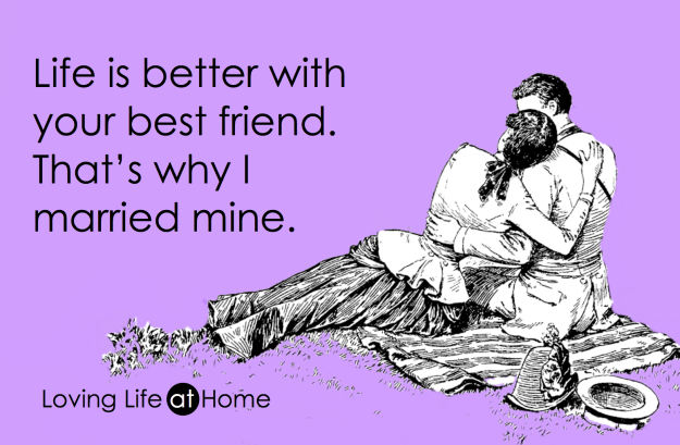"""""""Life is better with your best friend. That's why I married mine."""" - unknown"""