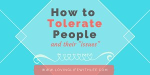 How to Tolerate People and Their Issues