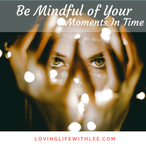 Be Mindful of Your Moments In Time