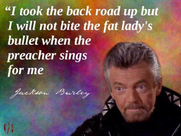 """The character Jackson Burley from the 'Diagnosis Murder' says, """"I took the back road up but I will not bite the fat lady's bullet when the preacher sings for me""""."""
