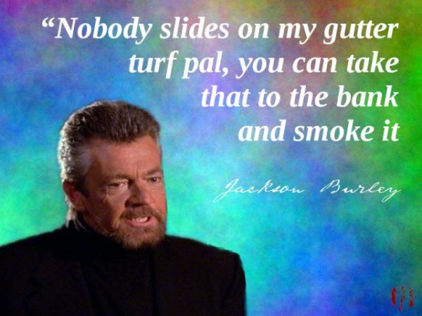Nobody slides on my gutter turf pal, you can take that to the bank and smoke it