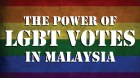 THE POWER OF LGBT VOTES IN MALAYSIA
