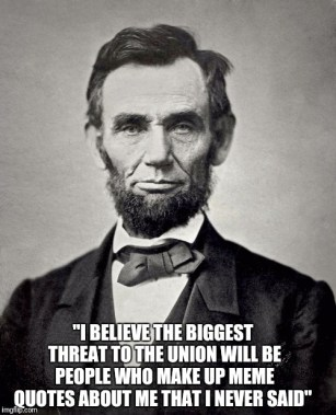 """Image of Abe Lincoln. Below: """"I believe the biggest threat to the union will be the people who make up meme quotes about me that I never said"""""""