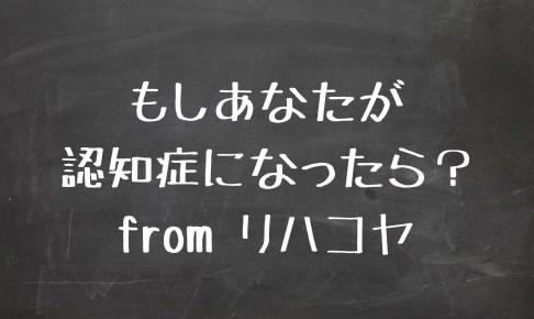 もしあなたが認知症になったら? from リハコヤ