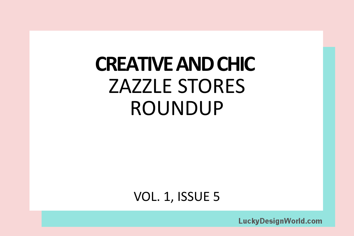 Creative and Chic Zazzle Stores Roundup: Issue 5