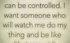 Im Not Someone Who Can Be Controlled I Want Someone Who Will Watch Me Do My Thing And Be Like Thats My Girl