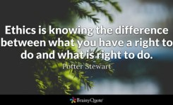 Ethics Is Knowing The Difference Between What You Have A Right To Do And What Is