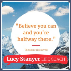 """""""Believe you can and you're halfway there."""" Theodore Rosevelt. Quote on www.lucystanyerlifecoach.com"""