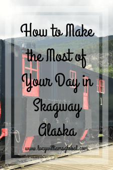 How to Make the Most of Your Day in Skagway Alaska - Lucy Williams Global
