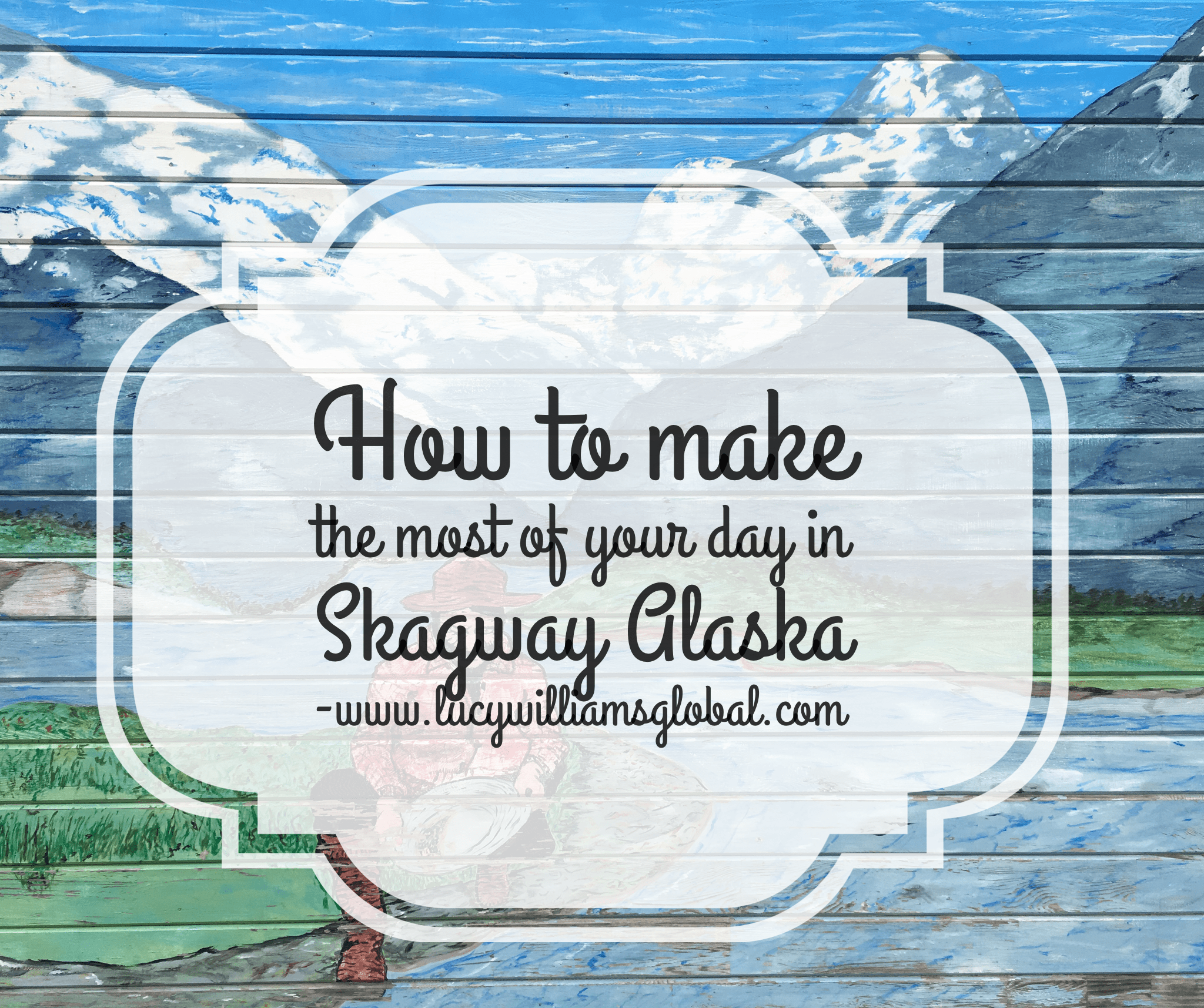 How to Make the Most of Your Day in Skagway Alaska