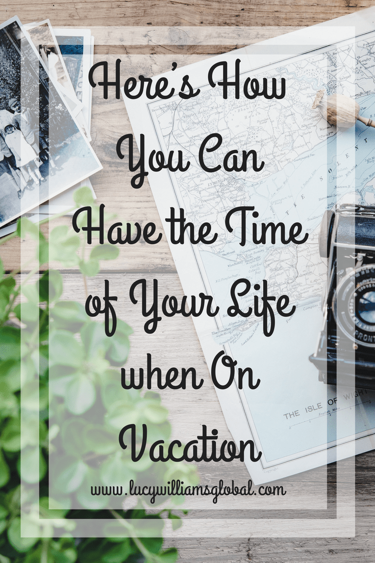 Here's How You Can Have the Time of Your Life when On Vacation