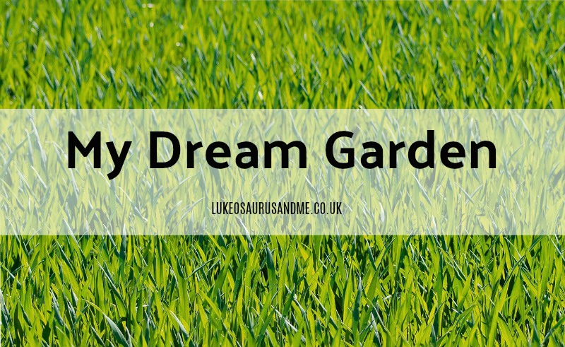 My Dream Garden at https://lukeosaurusandme.co.uk