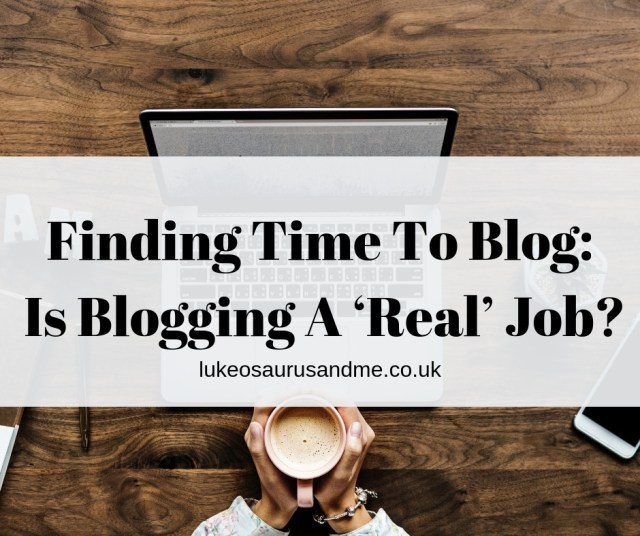 Finding the time to blog and is blogging a 'real' job? https://lukeosaurusandme.co.uk