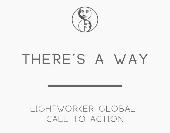 There's a way - Lightworker Global Call to Action - LunaHolistic.com