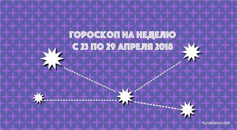 Гороскоп на неделюс 23 по 29апреля 2018