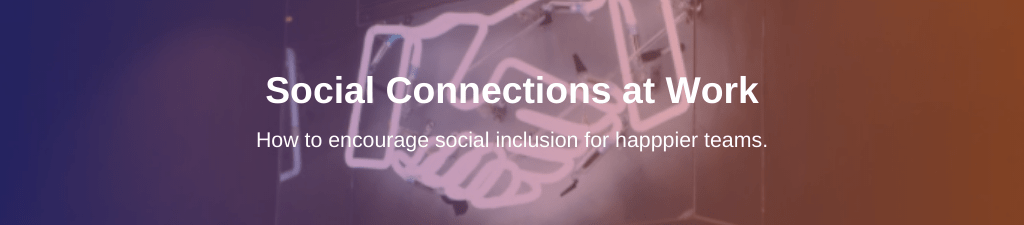 Social Connections at Work: how to encourage social inclusion for happier teams