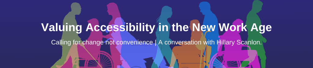 Graphic of silhouettes of differently abled bodies moving in different directions with overlay text: valuing accessibility in the new work age: calling for change not convenience. A conversation with Hillary Scanlon