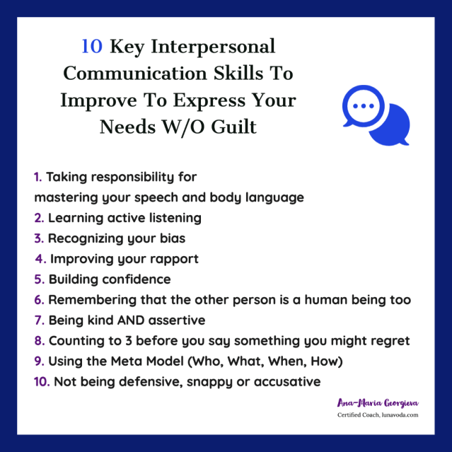 Key Interpersonal Communication Skills you need to Improve  1. Taking responsibility for  mastering your speech and body language 2. Learning active listening 3. Recognizing your bias 4. Improving your rapport 5. Building confidence 6. Remembering that the other person is a human being too 7. Being kind AND assertive 8. Counting to 3 before you say something you might regret 9. Using the Meta Model (Who, What, When, How) 10. Not being defensive, snappy or accusative