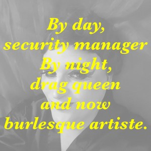 By Day security Manager by Night drag queen and burlesque artisite