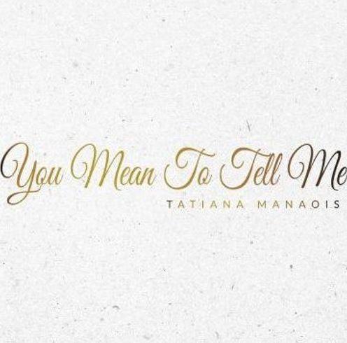 Tatiana Manaois – You Mean To Tell Me