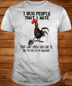 I hug people that I hate that way I know how big to dig the hole in my backyard shirt