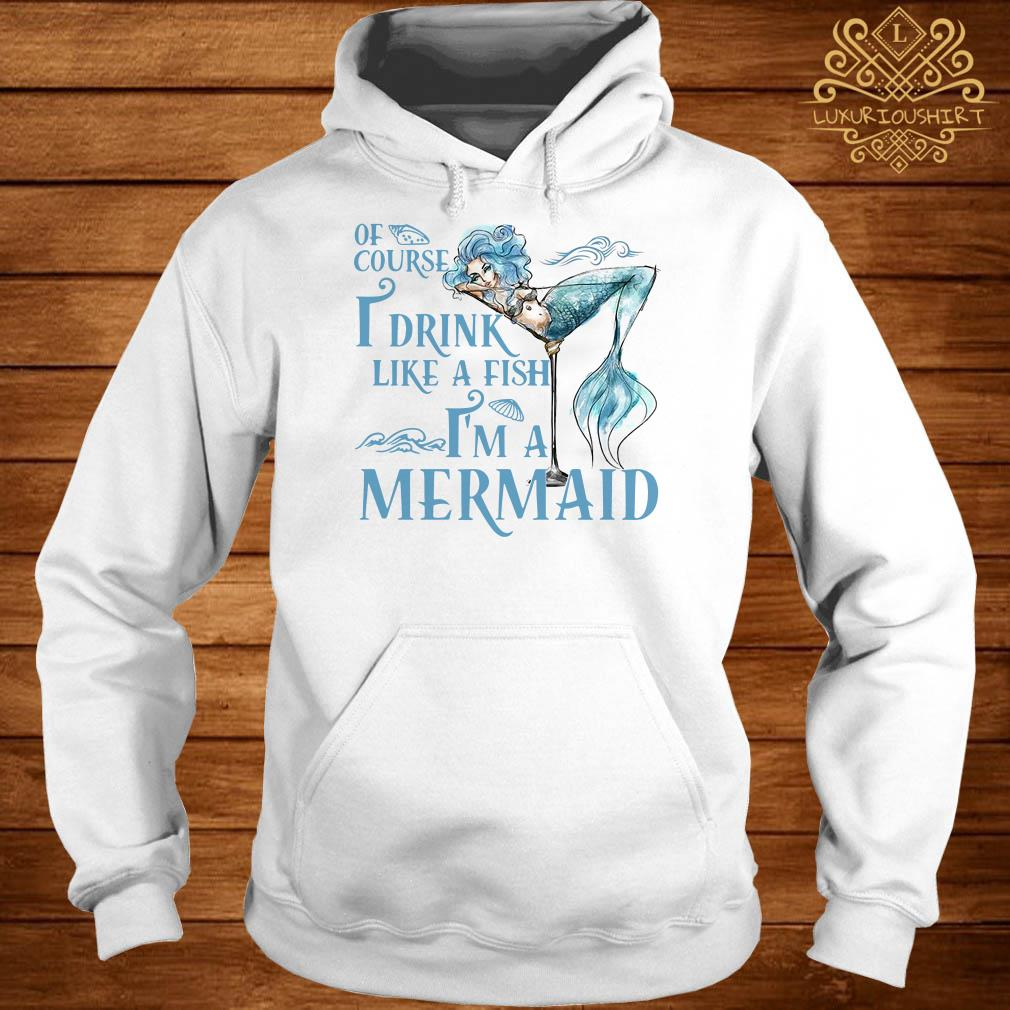 Of course I drink like a fish I'm a Mermaid hoodie