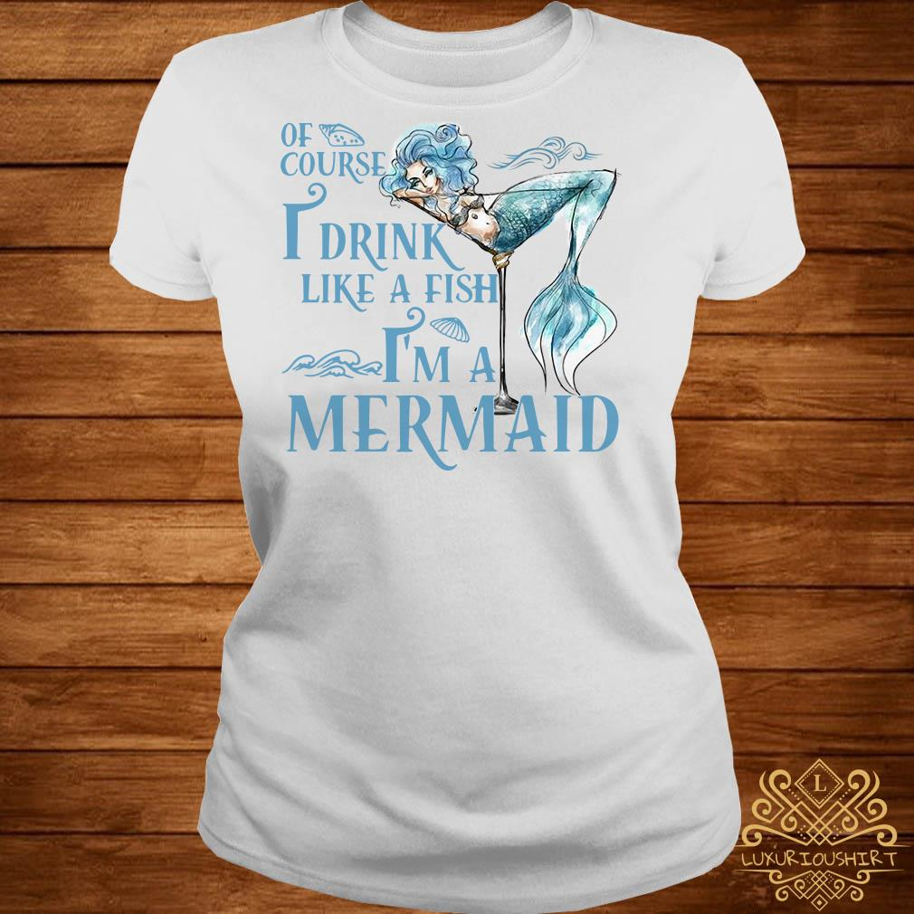 Of course I drink like a fish I'm a Mermaid ladies tee