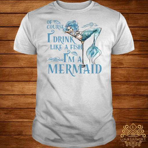 Of course I drink like a fish I'm a Mermaid shirt