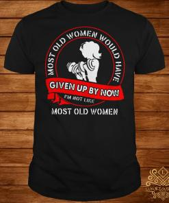 Gym most old women would have given up by now I'm not like most old women shirt