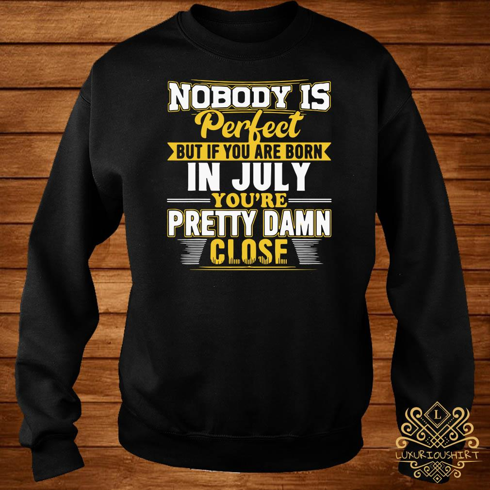 Nobody Is Perfect But You Are Born In July You're Pretty Damn Close sweater