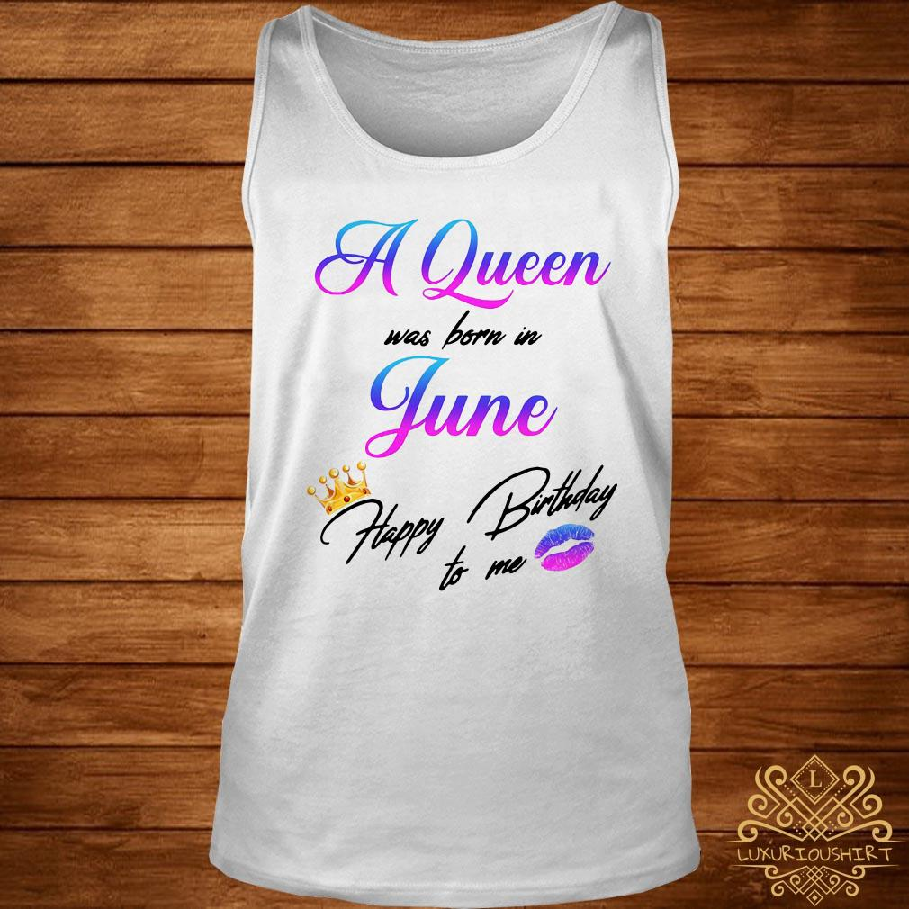 A Queen was born in June happy birthday to me tank-top
