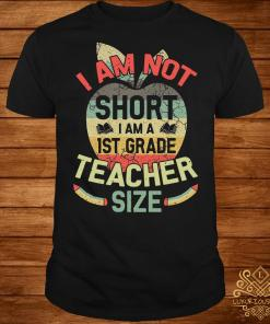 I am not short I am 1ST grade teacher size shirt