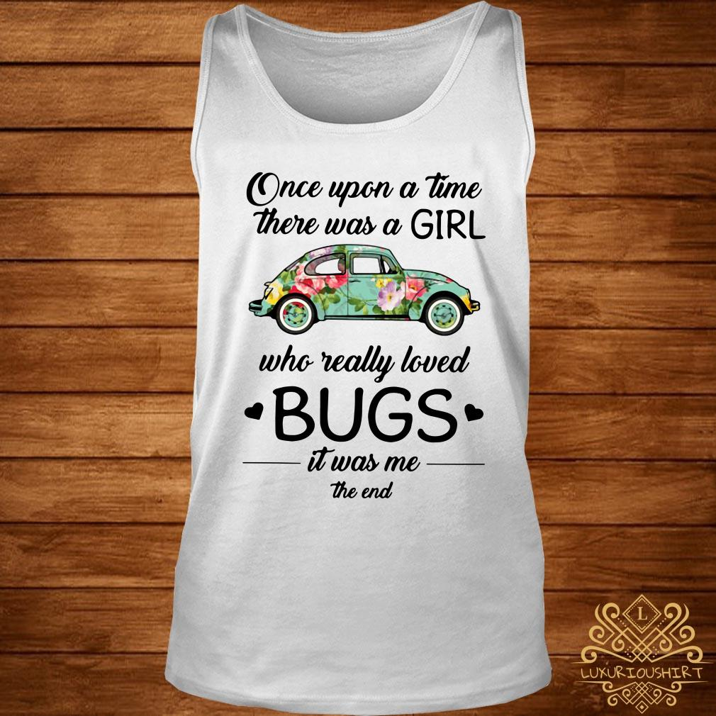 Once Upon a time There was a Girl who Really Loved Bugs it was me The end Woman T-Shirt