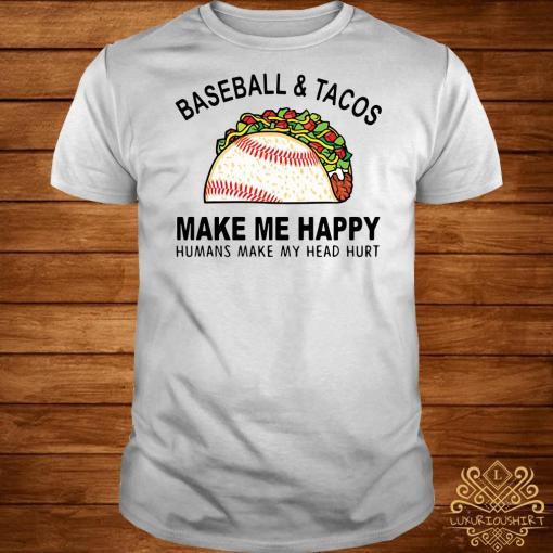 Baseball and tacos make me happy humans make my head hurt shirt