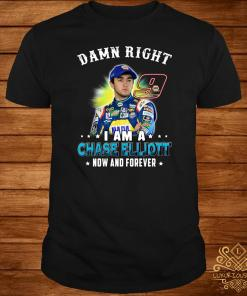 Damn right I am a Chase Elliott now and forever shirt