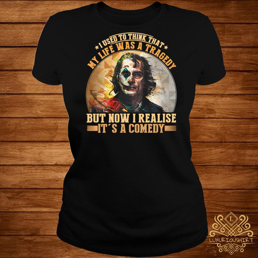 Joker I used to think that my life was a tragedy but now I realize it's a comedy ladies tee