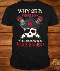 Why be a princess when you can be a pirate teacher shirt