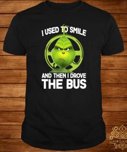 The Grinch I Used To Smile And The Drove The Bus Shirt