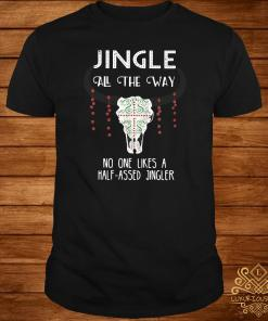 Jingle All The Way No One Like A Half-Assed Jingler Shirt