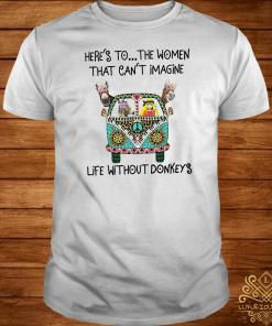 Here's To The Women That Can't Imagine Life Without Donkeys Shirt
