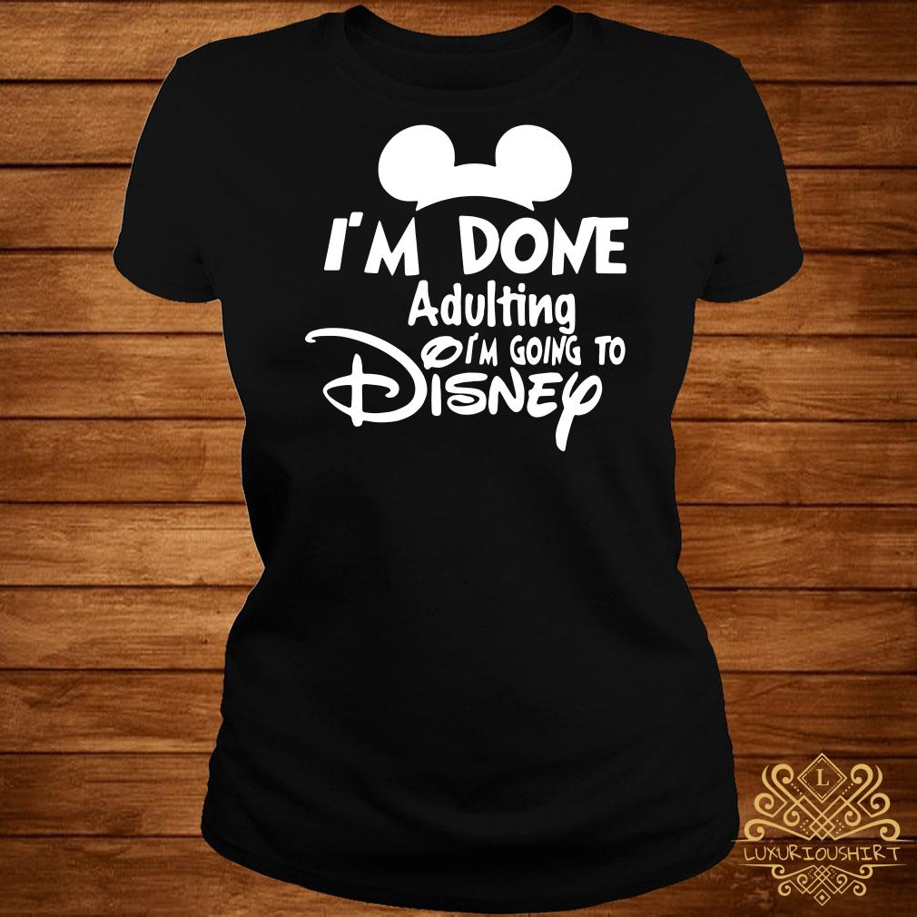 Mickey I'm Done Adulting I'm Going To Disney Ladies tee