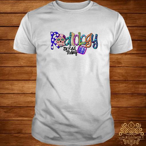 Sugar Skull Radiology Be Rad Today Shirt