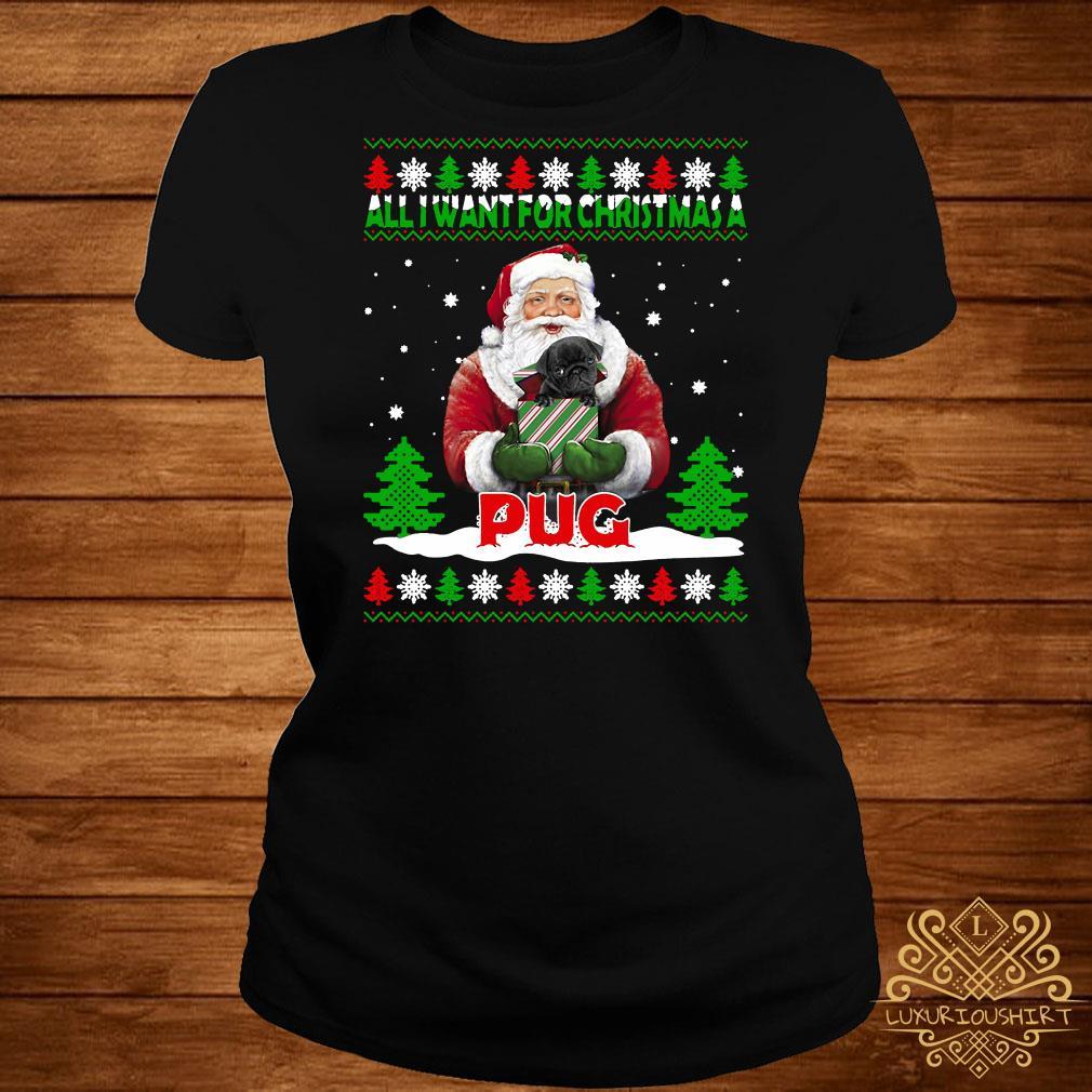 Santa All I Want For Christmas A Pug Ugly Christmas ladies Tee