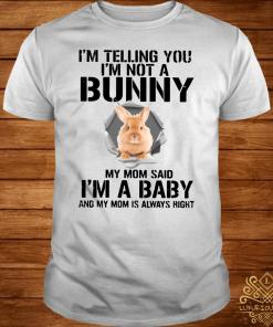 I'm Telling You I'm Not A Bunny My Mom Said I'm A Baby And My Mom Is Always Right Shirt