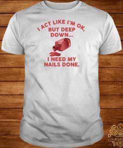 I Act Like I'm Ok But Deep Down I Need My Nails Done Shirt