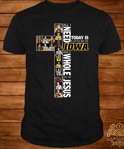 All I Need Today Is A Little Bit Of Iowa Hawkeyes And A Whole Lot Of Jesus Shirt