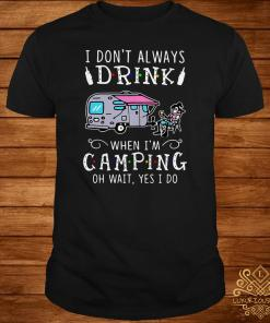 I Don't Always Drink When I'm Camping Of Wait Yes I Do Shirt