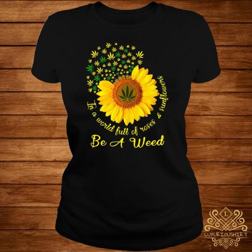 In A World Full Of Roses And Sunflower Be A Weed Cannabis Ladies Tee