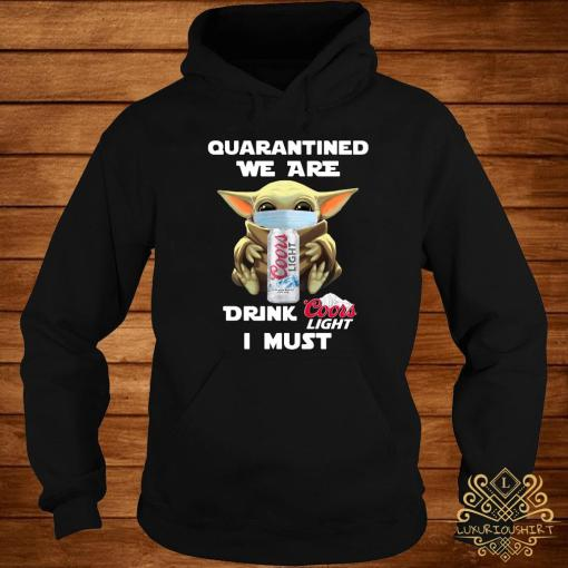 Baby Yoda Quarantined We Are Drink Coors Light I Must Shirt hoodie